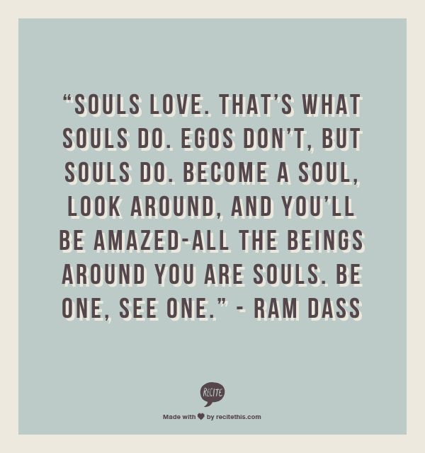 """Souls love. That's what souls do. Egos don't, but souls do. Become a soul, look around, and you'll be amazed-all the beings around you are souls. Be one, see one.""    - Ram Dass"