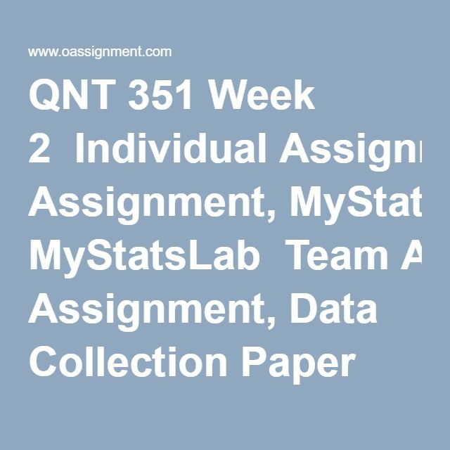 QNT 351 Week 2  Individual Assignment, MyStatsLab  Team Assignment, Data Collection Paper and Presentation  Discussion Question 1  Discussion Question 2  Discussion Question 3  Discussion Question 4  Discussion Question 5