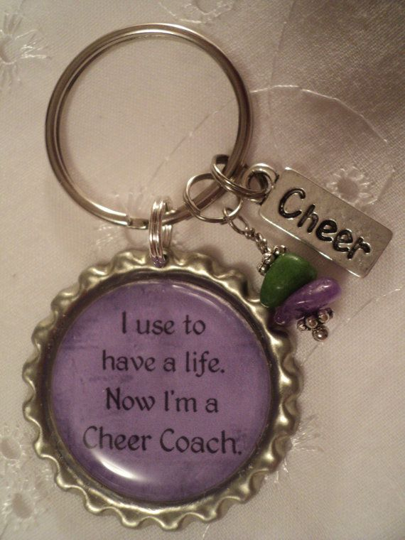 I use to have a life, Now Im a cheer coach key chain with charms....made with bottle cap materials. Perfect and inexpensive gift for a cheer coach!!