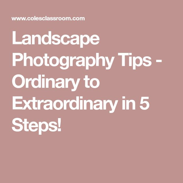 Landscape Photography Tips - Ordinary to Extraordinary in 5 Steps!