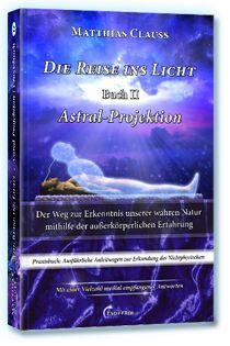 DIE REISE INS LICHT: ASTRAL-PROJEKTION (Praxisbuch) - Als Geist das Universum erforschen