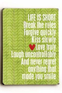 """Life is short. Break the rules. Forgive wuickly. Kiss slowly. Love truly. Laugh uncontrollably. And never regret anything that made you smile."" 