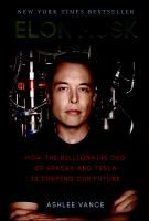 Elon Musk : how the billionaire CEO of SpaceX and Tesla is shaping our future / Ashlee Vance.-