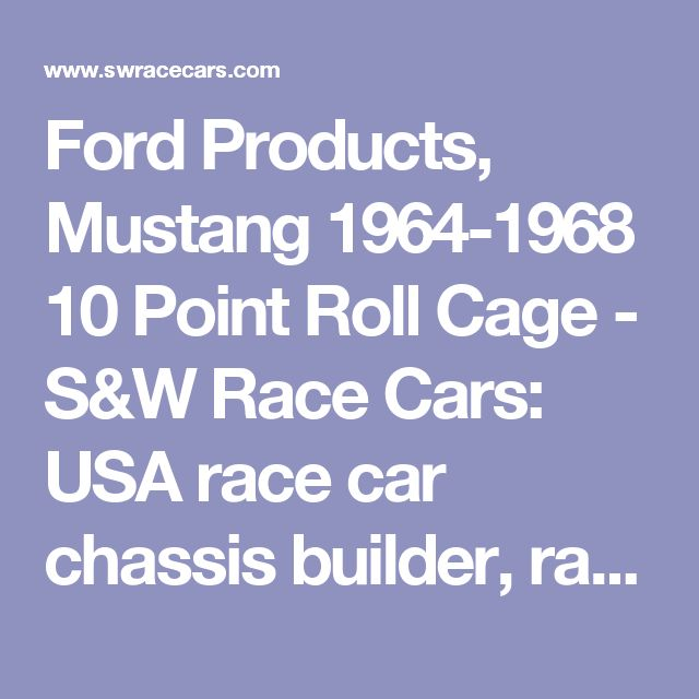 Ford Products, Mustang 1964-1968 10 Point Roll Cage - S&W Race Cars: USA race car chassis builder, racing components & high performance auto parts manufacturer - Since 1959