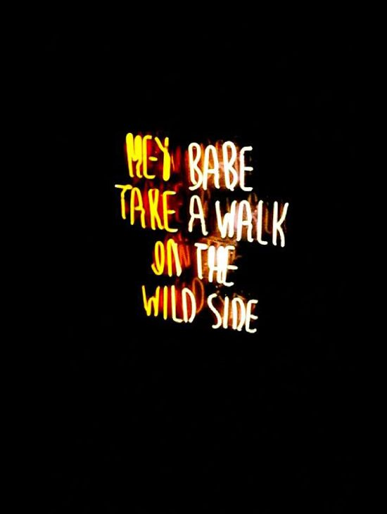 Hey babe. Take a walk on the wild side.