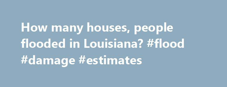 How many houses, people flooded in Louisiana? #flood #damage #estimates http://ghana.remmont.com/how-many-houses-people-flooded-in-louisiana-flood-damage-estimates/  # How many houses, people flooded in Louisiana? How many houses were damaged in the Louisiana Flood of 2016. How many people were affected? While the final numbers won't be known for some time, Gov. John Bel Edwards' office has estimated 60,646 houses were damaged and 30,000 people rescued; other people escaped on their own…