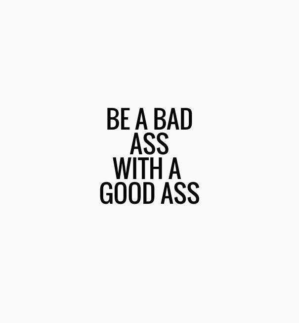 Be a bad ass with a good ass