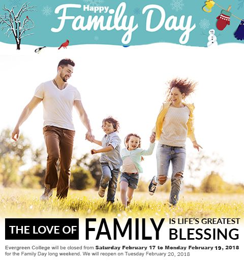 The Love of a family is life's greatest blessing... Happy Family Day Evergreen College will be closed from Saturday February 17 to Monday February 19, 2018 for the Family Day long weekend. We will reopen on Tuesday February 20, 2018. #HappyFamilyDay #Familyday #evergreencollege
