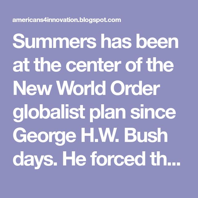 Summers has been at the center of the New World Order globalist plan since George H.W. Bush days. He forced the ill-fated privitization vouchers on the Soviets at the World Bank, He was Bill Clinton's former Treasury Secretary, Obama's bailout director, Russia's Mail.ru Yuri Milner's banking coach, Facebook's Sheryl K. Sandberg's mentor, and Silicon Valley's Instagram director where his former chief of staff Marne L. Levine (Deutch) is the chief operating officer.