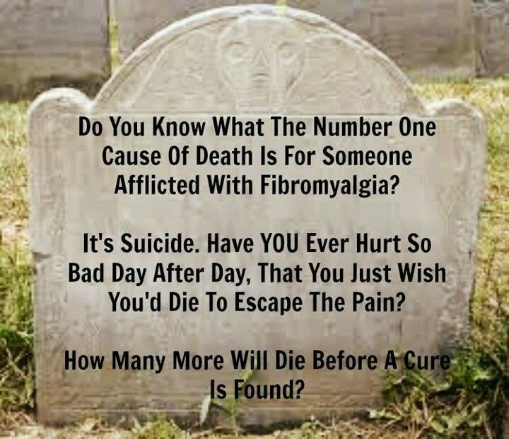 """Do you know what the number one cause of death is for someone afflicted with Fibromyalgia (or any form of chronic pain?) It's Suicide.  Have YOU ever hurt so bad day after day, that you wish you'd..."