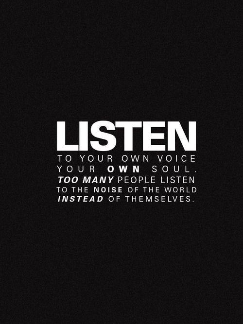 Escucha tu propia voz, tu propia alma, demasiadas personas escuchan el ruido del mundo en lugar de así mismos #Inspirandote