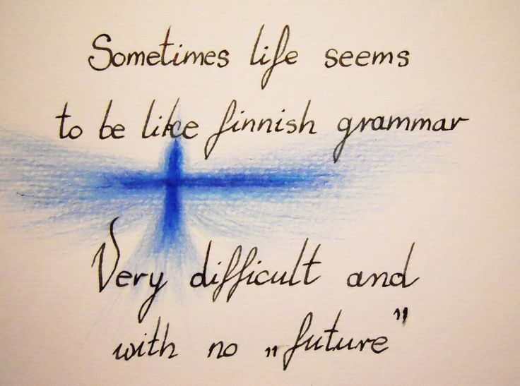 "Sometimes life seems to be like Finnish grammar: Very difficult and with no ""future."""
