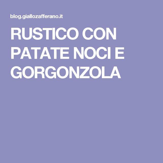 RUSTICO CON PATATE NOCI E GORGONZOLA