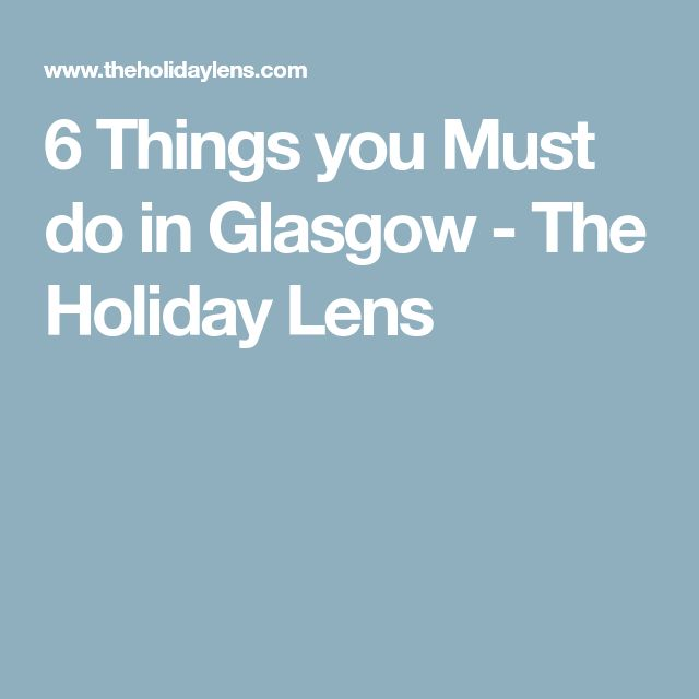 6 Things you Must do in Glasgow - The Holiday Lens