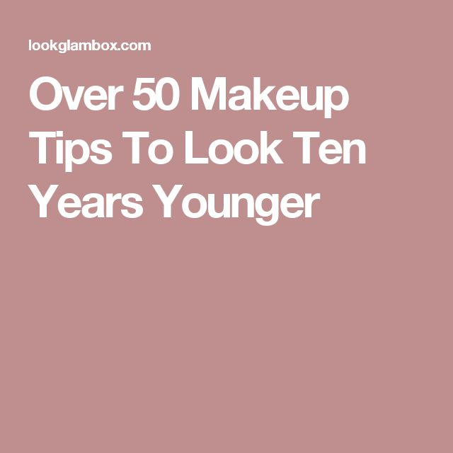 Over 50 Makeup Tips To Look Ten Years Younger