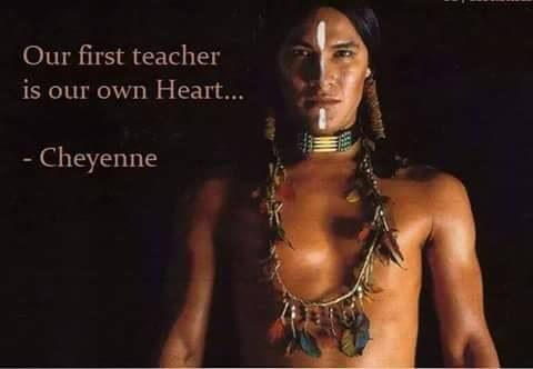 Our first teacher is our own heart. - Cheyenne native american proverb