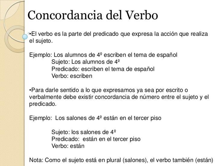 Concordancia del VerboEl verbo es la parte del predicado que expresa la acción que realiza el sujeto.Ejemplo: Los alumnos de 4º escriben el tema de españolSuj…