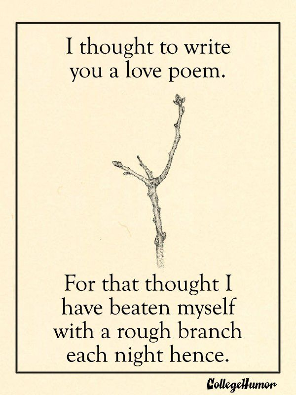 I thought to write you a love poem. For that thought I have beaten myself with a rough branch each night hence. (Puritan Valentines Day Cards - College Humor)