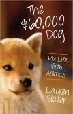 The $60,000 Dog: My Life With Animals by Lauren Slater