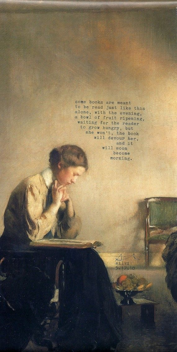 """""""some books are meant / to be read just like this / alone, with the evening, / a bowl of fruit ripening / waiting for the reader / to grow hungry, but / she won't, the book / will devour her, / and it / will soon / become / morning."""""""