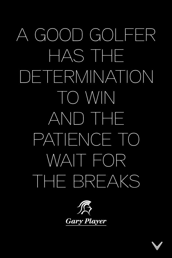 'A good golfer has the determination to win and the patience to wait for the breaks' Golf Quotes