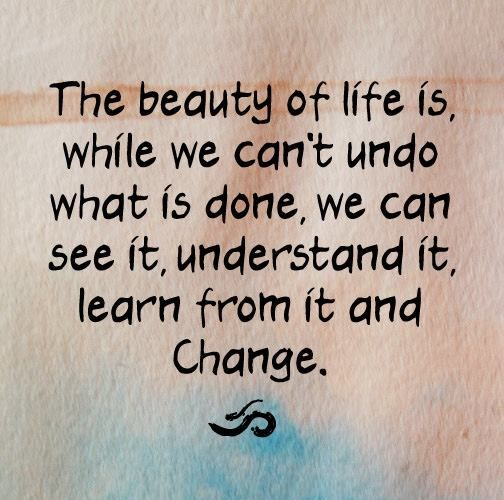 The beauty of life is while we can't undo what is done,we can see it , understand it,learn from it and change...