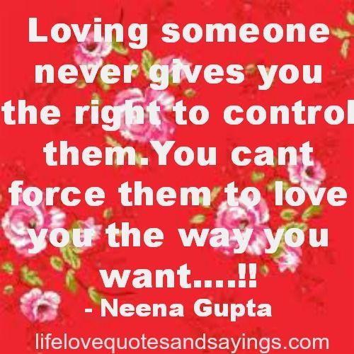 Loving someone never gives you the right to control them.You cant force them to love you the way you want….!! Neena Gupta