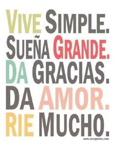 Vive simple. Live Simple Sueña grande. Dream big Da gracias. Give thanks Da amor. Give love Rie mucho. Laugh often