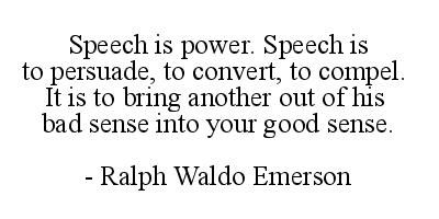 Speech is power. Speech is to persuade to convert to compel. It is to bring another out of his bad sense into your good sense.  Ralph Waldo Emerson