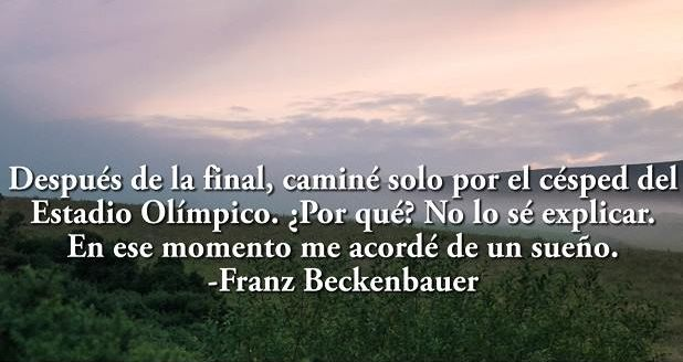Después de la final, caminé solo por el césped del Estadio Olímpico. ¿Por qué? No lo sé explicar. En ese momento me acordé de un sueño.-Franz Beckenbauer.
