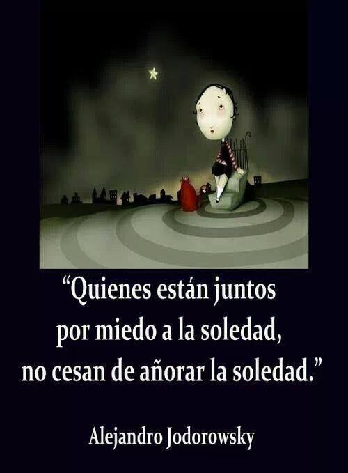 ... Quienes están juntos por miedo a la soledad, no cesan de añorar la soledad. Alejandro Jodorowsky...