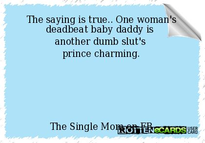The saying is true.. One woman's deadbeat baby daddy is another dumb slut's prince charming. The Single Mom on FB