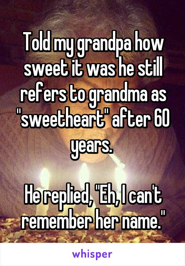 """Told my grandpa how sweet it was he still refers to grandma as """"sweetheart"""" after 60 years.   He replied, """"Eh, I can't remember her name."""""""