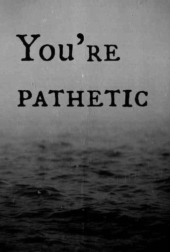 Youre Pathetic Quotes. QuotesGram