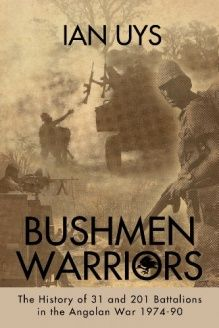 BUSHMEN WARRIORS  The History of 31 and 201 Battalions in the Angolan War 1974-90, 978-1909384583, Ian Uys, Helion and Company