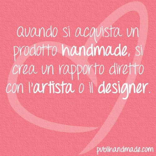 Quando si acquista un prodotto handmade, si crea un rapporto diretto con l'artista o il designer. http://www.publihandmade.com/ #handmade