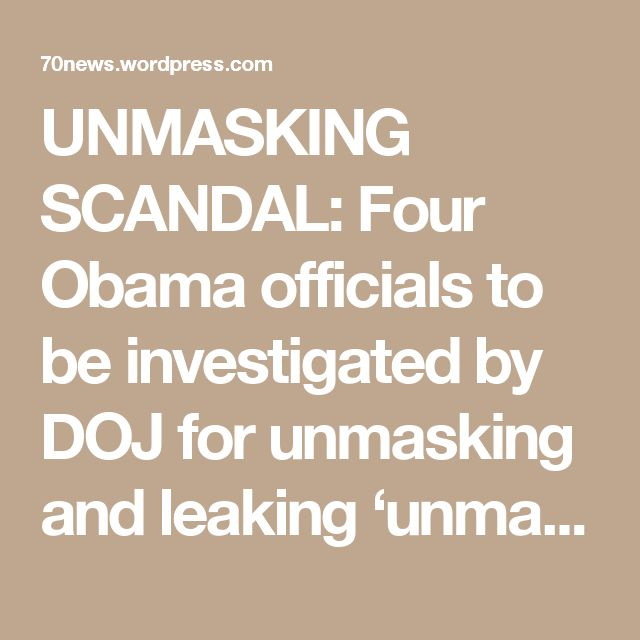 UNMASKING SCANDAL: Four Obama officials to be investigated by DOJfor unmasking and leaking 'unmasked' Trump officials to the media: Susan Rice: Obama's national security advisor John Brennan: Former CIA Director John Brennan Ben Rhodes: former Obama deputy national security advisor Samantha Power:Former U.N. Ambassador  Daily Caller reports: