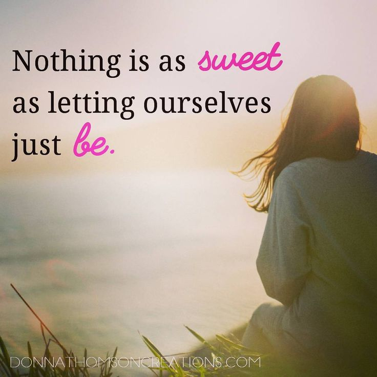 Nothing is as sweet as letting ourselves just BE.