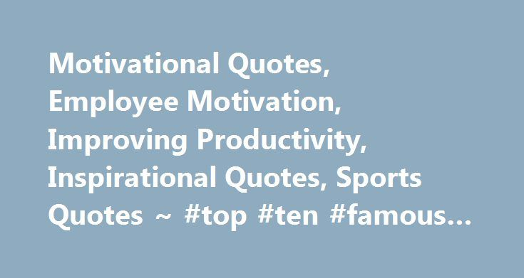 Motivational Quotes, Employee Motivation, Improving Productivity, Inspirational Quotes, Sports Quotes ~ #top #ten #famous #quotes http://quote.remmont.com/motivational-quotes-employee-motivation-improving-productivity-inspirational-quotes-sports-quotes-top-ten-famous-quotes/  Welcome to Quotes Motivational! Quotes-Motivational.com has pages of dynamic quotations for employee motivation. improving productivity. workplace team building and performance. We are the premiere website for…