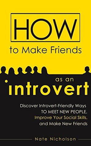 How to Make Friends as an Introvert: Discover Introvert-Friendly Ways to Meet New People, Improve Your Social Skills, and Make New Friends