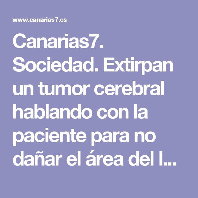Canarias7. Sociedad. Extirpan un tumor cerebral hablando con la paciente para no dañar el área del lenguaje