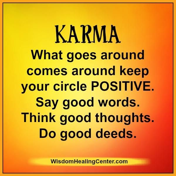 #Karma, What goes around, comes around. Keep your circle positive. Speak good words. Think good thoughts. Do good deeds.