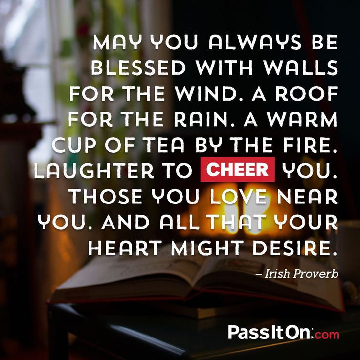 """May you always be blessed with walls for the wind. A roof for the rain. A warm cup of tea by the fire. Laughter to cheer you. Those you love near you. And all that your heart might desire."" —Irish Proverb #cheer #passiton www.values.com"
