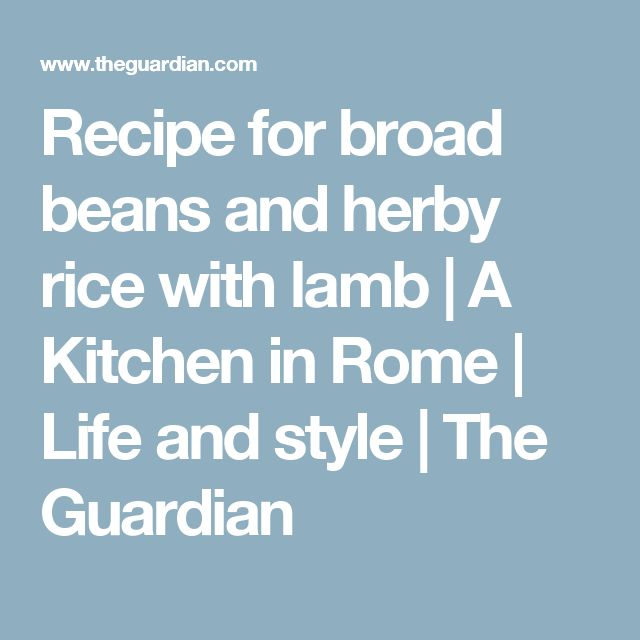 Recipe for broad beans and herby rice with lamb | A Kitchen in Rome | Life and style | The Guardian