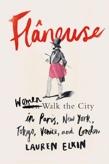 Flâneuse: Women Walk the City in Paris, New York, Tokyo, Venice, and London by Lauren Elkin