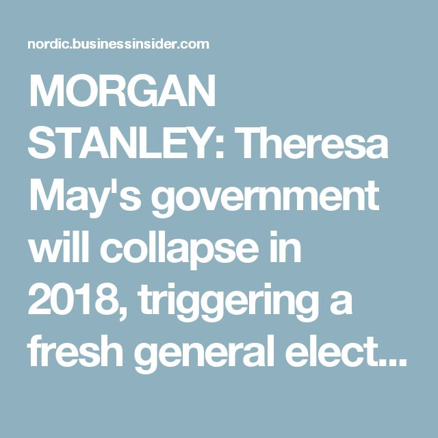 MORGAN STANLEY: Theresa May's government will collapse in 2018, triggering a fresh general election - Business Insider Nordic