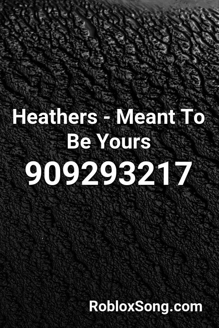 Heathers Meant To Be Yours Roblox Id Roblox Music Codes In