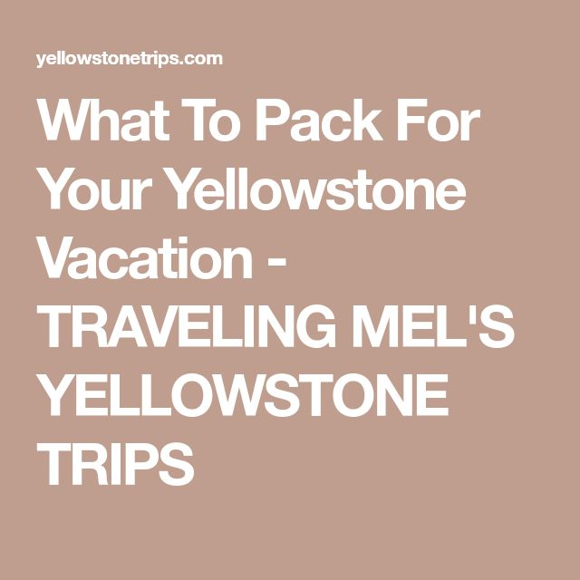 What To Pack For Your Yellowstone Vacation - TRAVELING MEL'S YELLOWSTONE TRIPS