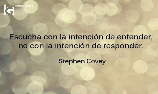 ... Escucha con la intención de entender, no con la intención de responder. Stephen Covey.