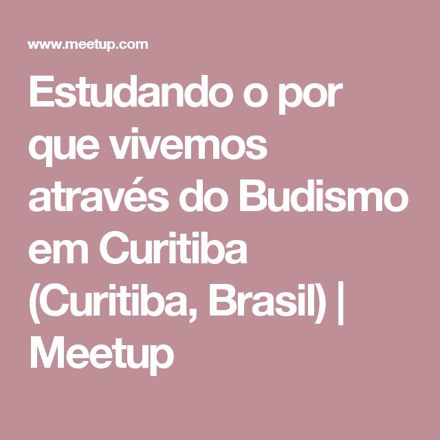 Estudando o por que vivemos através do Budismo em Curitiba (Curitiba, Brasil) | Meetup